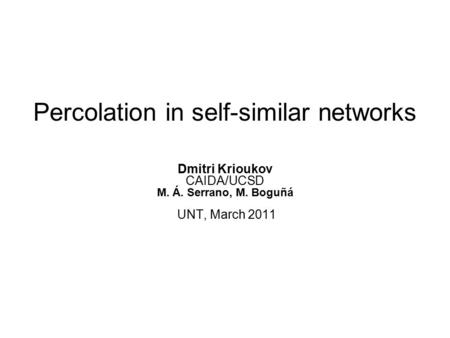 Percolation in self-similar networks Dmitri Krioukov CAIDA/UCSD M. Á. Serrano, M. Boguñá UNT, March 2011.