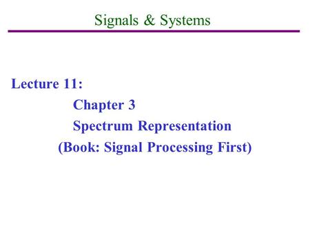 Signals & Systems Lecture 11: Chapter 3 Spectrum Representation (Book: Signal Processing First)