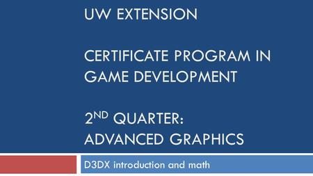 UW EXTENSION CERTIFICATE PROGRAM IN GAME DEVELOPMENT 2 ND QUARTER: ADVANCED GRAPHICS D3DX introduction and math.