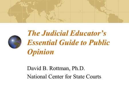 The Judicial Educator's Essential Guide to Public Opinion David B. Rottman, Ph.D. National Center for State Courts.