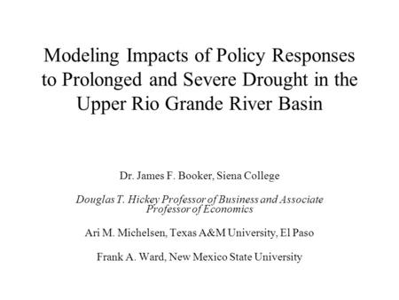 Modeling Impacts of Policy Responses to Prolonged and Severe Drought in the Upper Rio Grande River Basin Dr. James F. Booker, Siena College Douglas T.