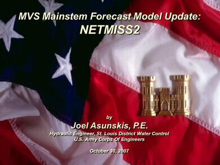 MVS Mainstem Forecast Model Update: NETMISS2 by Joel Asunskis, P.E. Hydraulic Engineer, St. Louis District Water Control U.S. Army Corps Of Engineers October.