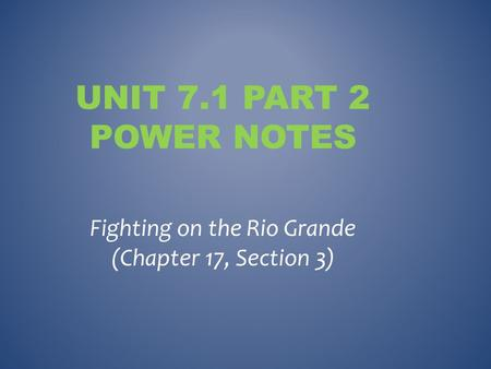 UNIT 7.1 PART 2 POWER NOTES Fighting on the Rio Grande (Chapter 17, Section 3)