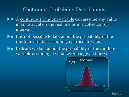 1 1 Slide Continuous Probability Distributions n A continuous random variable can assume any value in an interval on the real line or in a collection of.