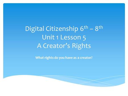 Digital Citizenship 6 th – 8 th Unit 1 Lesson 5 A Creator's Rights What rights do you have as a creator?