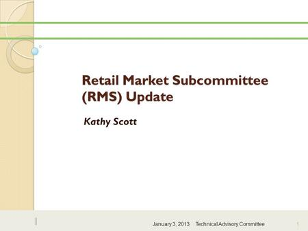 Retail Market Subcommittee (RMS) Update Kathy Scott January 3, 2013Technical Advisory Committee 1.