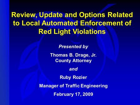 Review, Update and Options Related to Local Automated Enforcement of Red Light Violations Presented by Thomas B. Drage, Jr. County Attorney and Ruby Rozier.