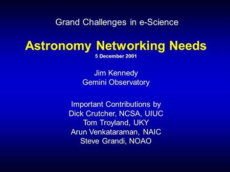 Astronomy Networking Needs 5 December 2001 Jim Kennedy Gemini Observatory Important Contributions by Dick Crutcher, NCSA, UIUC Tom Troyland, UKY Arun Venkataraman,