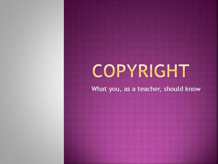 What you, as a teacher, should know.  The rights (protection) granted to an author for creating an original piece of work.  The author has the right.