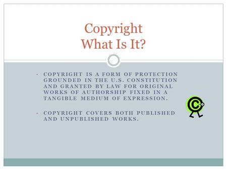 COPYRIGHT IS A FORM OF PROTECTION GROUNDED IN THE U.S. CONSTITUTION AND GRANTED BY LAW FOR ORIGINAL WORKS OF AUTHORSHIP FIXED IN A TANGIBLE MEDIUM OF EXPRESSION.