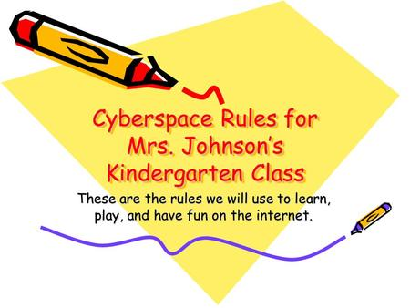 Cyberspace Rules for Mrs. Johnson's Kindergarten Class These are the rules we will use to learn, play, and have fun on the internet.