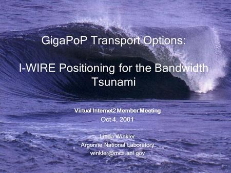 GigaPoP Transport Options: I-WIRE Positioning for the Bandwidth Tsunami Virtual Internet2 Member Meeting Oct 4, 2001 Linda Winkler Argonne National Laboratory.