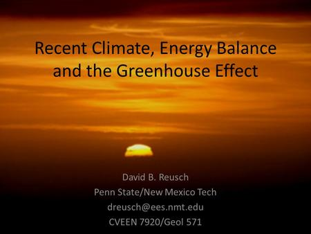 Recent Climate, Energy Balance and the Greenhouse Effect David B. Reusch Penn State/New Mexico Tech CVEEN 7920/Geol 571.