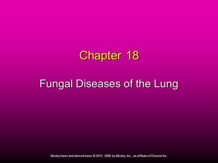 1 Mosby items and derived items © 2011, 2006 by Mosby, Inc., an affiliate of Elsevier Inc. Chapter 18 Fungal Diseases of the Lung.