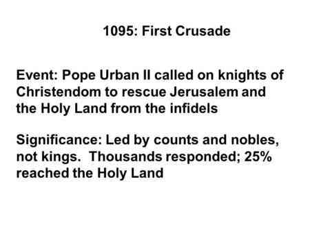 1095: First Crusade Event: Pope Urban II called on knights of Christendom to rescue Jerusalem and the Holy Land from the infidels Significance: Led by.