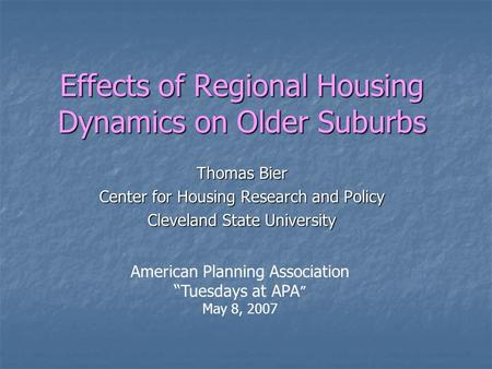 Effects of Regional Housing Dynamics on Older Suburbs Thomas Bier Center for Housing Research and Policy Cleveland State University American Planning Association.