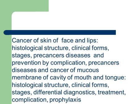 Cancer of skin of face and lips: histological structure, clinical forms, stages, precancers diseases and prevention by complication, precancers diseases.