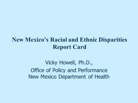 New Mexico's Racial and Ethnic Disparities Report Card Vicky Howell, Ph.D., Office of Policy and Performance New Mexico Department of Health.
