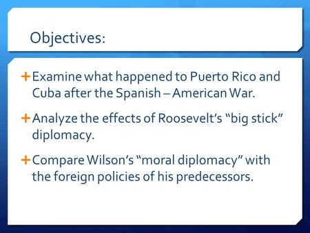 "Objectives:  Examine what happened to Puerto Rico and Cuba after the Spanish – American War.  Analyze the effects of Roosevelt's ""big stick"" diplomacy."