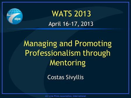 Air Line Pilots Association, International April 16-17, 2013 WATS 2013 Managing and Promoting Professionalism through Mentoring April 16-17, 2013 WATS.