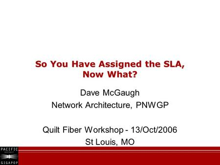 So You Have Assigned the SLA, Now What? Dave McGaugh Network Architecture, PNWGP Quilt Fiber Workshop - 13/Oct/2006 St Louis, MO.