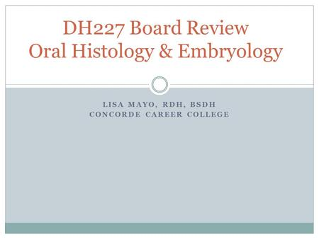 LISA MAYO, RDH, BSDH CONCORDE CAREER COLLEGE DH227 Board Review Oral Histology & Embryology.