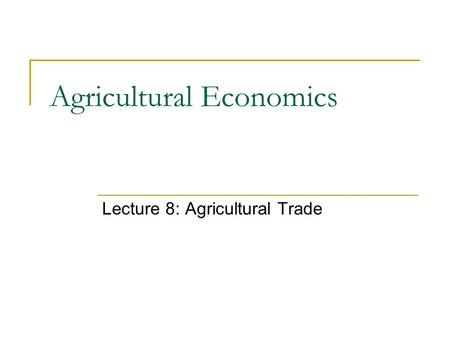 Agricultural Economics Lecture 8: Agricultural Trade.