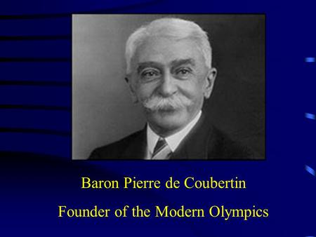 Baron Pierre de Coubertin Founder of the Modern Olympics.