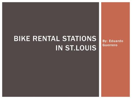 By: Eduardo Guerrero BIKE RENTAL STATIONS IN ST.LOUIS.