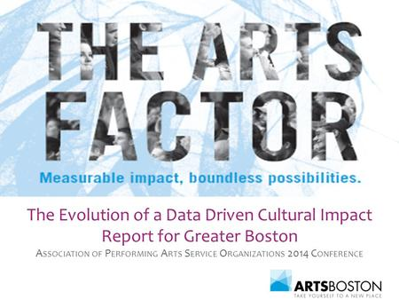 The Evolution of a Data Driven Cultural Impact Report for Greater Boston A SSOCIATION OF P ERFORMING A RTS S ERVICE O RGANIZATIONS 2014 C ONFERENCE.