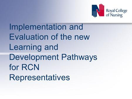 Implementation and Evaluation of the new Learning and Development Pathways for RCN Representatives.
