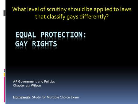 AP Government and Politics Chapter 19: Wilson Homework: Study for Multiple Choice Exam What level of scrutiny should be applied to laws that classify gays.