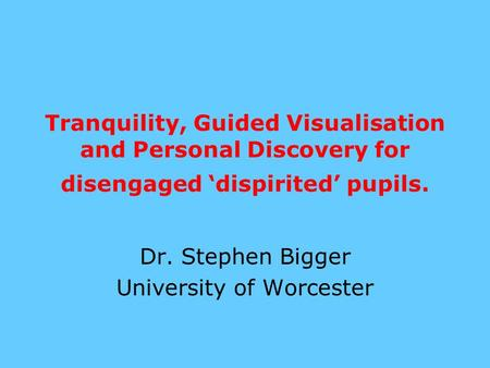 Tranquility, Guided Visualisation and Personal Discovery for disengaged 'dispirited' pupils. Dr. Stephen Bigger University of Worcester.