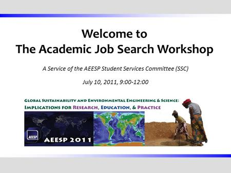 Welcome to The Academic Job Search Workshop A Service of the AEESP Student Services Committee (SSC) July 10, 2011, 9:00-12:00.