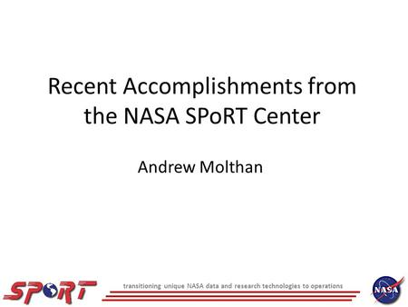 Transitioning unique NASA data and research technologies to operations Recent Accomplishments from the NASA SPoRT Center Andrew Molthan.