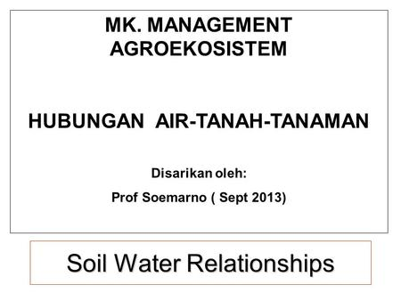 Soil <strong>Water</strong> Relationships MK. MANAGEMENT AGROEKOSISTEM HUBUNGAN AIR-TANAH-TANAMAN Disarikan oleh: Prof Soemarno ( Sept 2013)