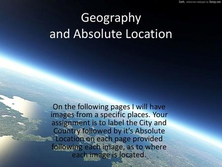 Geography and Absolute Location On the following pages I will have images from a specific places. Your assignment is to label the City and Country followed.