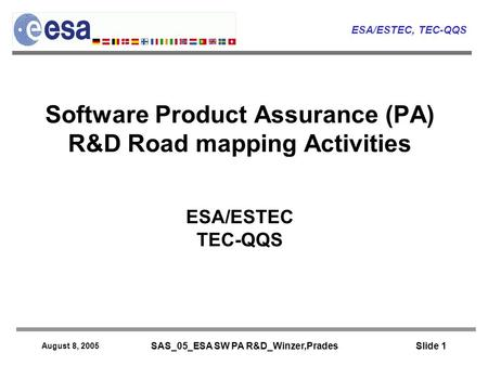 ESA/ESTEC, TEC-QQS August 8, 2005 SAS_05_ESA SW PA R&D_Winzer,Prades Slide 1 Software Product Assurance (PA) R&D Road mapping Activities ESA/ESTEC TEC-QQS.