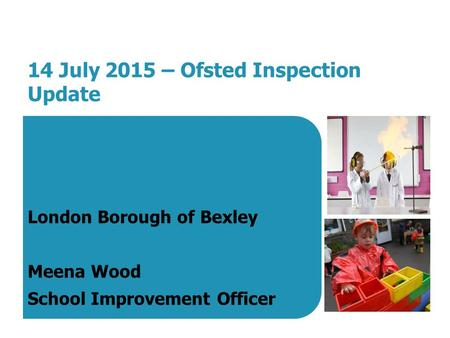 14 July 2015 – Ofsted Inspection Update London Borough of Bexley Meena Wood School Improvement Officer.