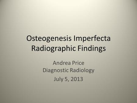 Osteogenesis Imperfecta Radiographic Findings Andrea Price Diagnostic Radiology July 5, 2013.