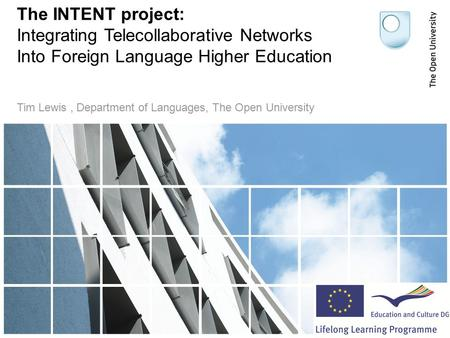 The INTENT project: Integrating Telecollaborative Networks Into Foreign Language Higher Education Tim Lewis, Department of Languages, The Open University.