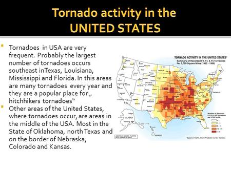 Tornadoes in USA are very frequent. Probably the largest number of tornadoes occurs southeast inTexas, Louisiana, Mississippi and Florida. In this areas.