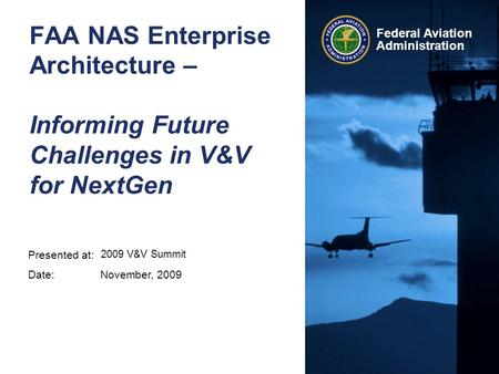 FAA NAS Enterprise Architecture – Informing Future Challenges in V&V for NextGen 2009 V&V Summit November, 2009.