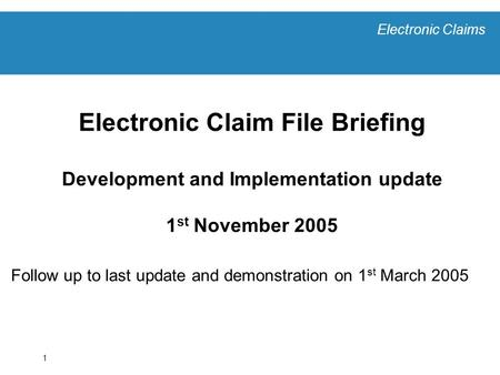 Electronic Claims 1 Electronic Claim File Briefing Development and Implementation update 1 st November 2005 Follow up to last update and demonstration.