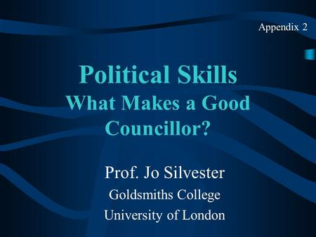 Political Skills What Makes a Good Councillor? Prof. Jo Silvester Goldsmiths College University of London Appendix 2.