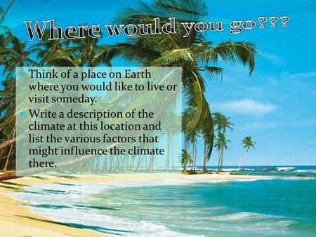 Think of a place on Earth where you would like to live or visit someday. Write a description of the climate at this location and list the various factors.