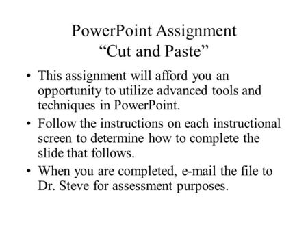 "PowerPoint Assignment ""Cut and Paste"" This assignment will afford you an opportunity to utilize advanced tools and techniques in PowerPoint. Follow the."