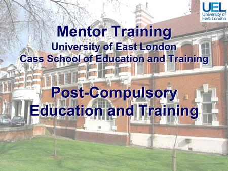 Mentor Training University of East London Cass School of Education and Training Post-Compulsory Education and Training.