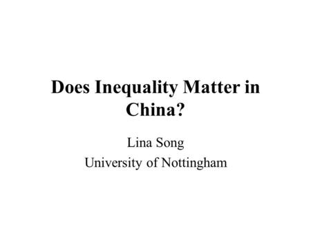 Does Inequality Matter in China? Lina Song University of Nottingham.