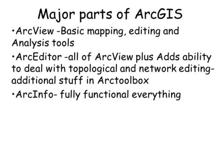 Major parts of ArcGIS ArcView -Basic mapping, editing and Analysis tools ArcEditor -all of ArcView plus Adds ability to deal with topological and network.